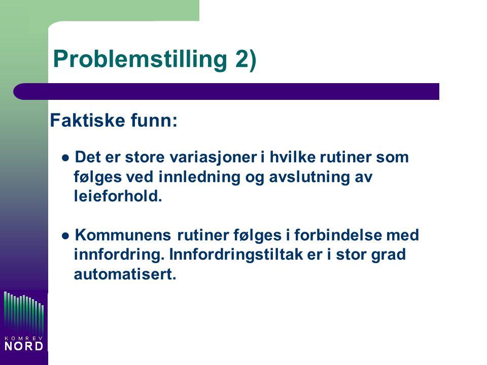Problemstilling 2) Faktiske funn: ● Det er store variasjoner i hvilke rutiner som følges ved innledning og avslutning av leieforhold. ● Kommunens ruti