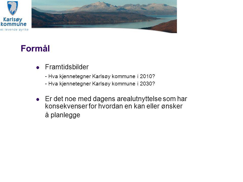 Formål Framtidsbilder - Hva kjennetegner Karlsøy kommune i 2010? - Hva kjennetegner Karlsøy kommune i 2030? Er det noe med dagens arealutnyttelse som