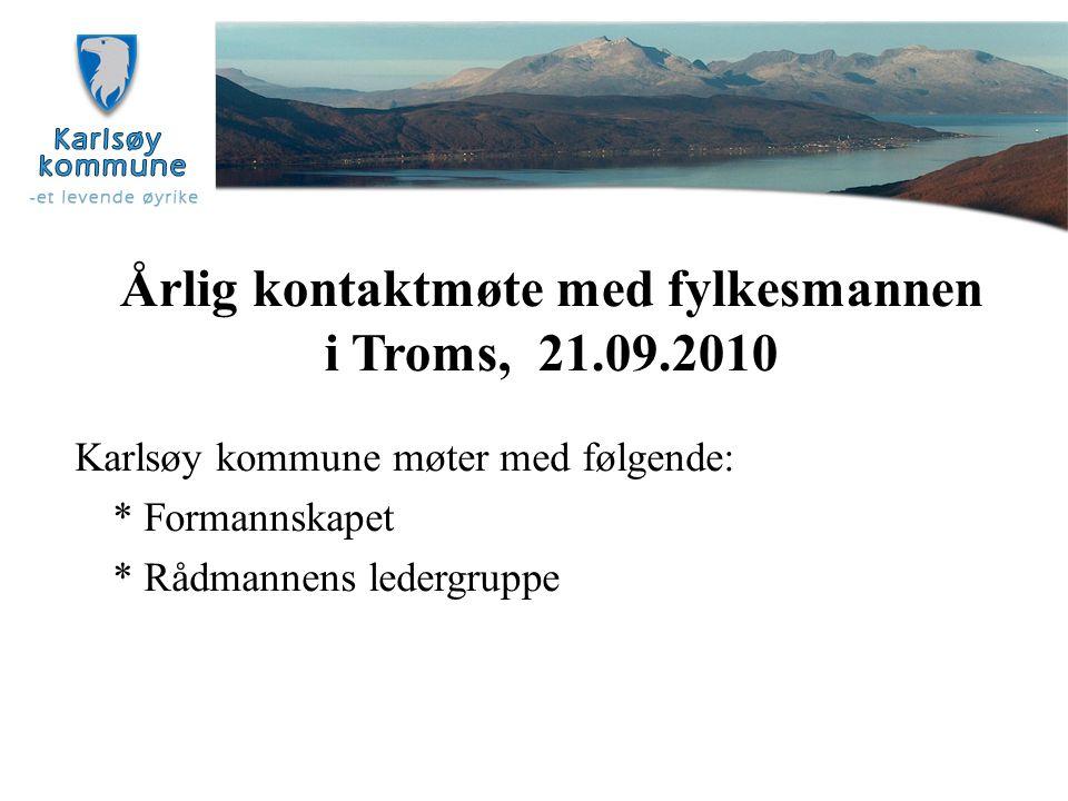 Årlig kontaktmøte med fylkesmannen i Troms, 21.09.2010 Karlsøy kommune møter med følgende: * Formannskapet * Rådmannens ledergruppe