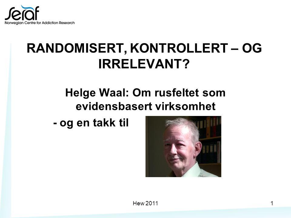 RANDOMISERT, KONTROLLERT – OG IRRELEVANT? Helge Waal: Om rusfeltet som evidensbasert virksomhet - og en takk til Hew 20111