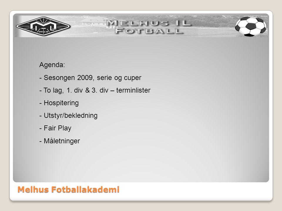 Melhus Fotballakademi Agenda: - Sesongen 2009, serie og cuper - To lag, 1. div & 3. div – terminlister - Hospitering - Utstyr/bekledning - Fair Play -