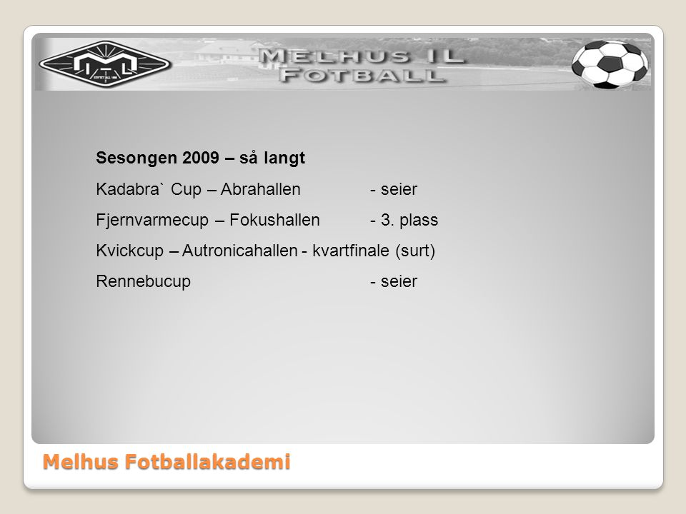 Melhus Fotballakademi Sesongen 2009 – så langt Kadabra` Cup – Abrahallen- seier Fjernvarmecup – Fokushallen- 3. plass Kvickcup – Autronicahallen- kvar