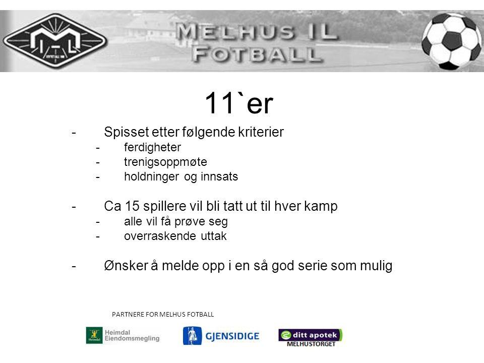 11`er -Spisset etter følgende kriterier -ferdigheter -trenigsoppmøte -holdninger og innsats -Ca 15 spillere vil bli tatt ut til hver kamp -alle vil få prøve seg -overraskende uttak -Ønsker å melde opp i en så god serie som mulig PARTNERE FOR MELHUS FOTBALL
