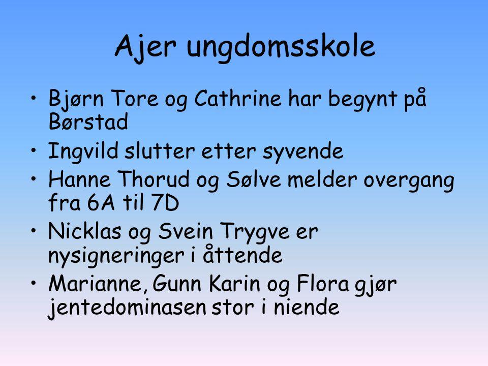 Ajer ungdomsskole Bjørn Tore og Cathrine har begynt på Børstad Ingvild slutter etter syvende Hanne Thorud og Sølve melder overgang fra 6A til 7D Nickl