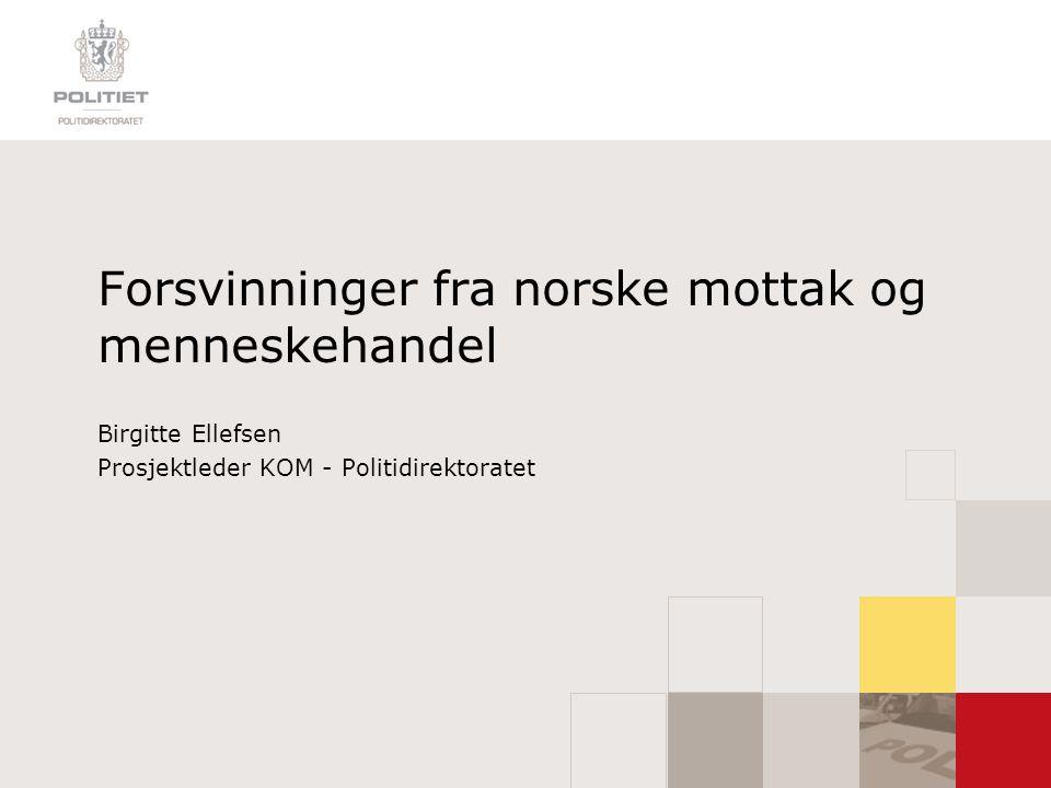 Forsvinninger fra norske mottak og menneskehandel Birgitte Ellefsen Prosjektleder KOM - Politidirektoratet