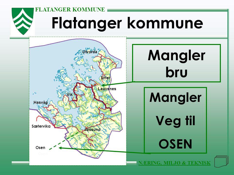 FLATANGER KOMMUNE NÆRING, MILJØ & TEKNISK Flatanger kommune Lauvsnes Jøssund Vik Hasvåg Utvorda Osen Sætervika Sitter Mangler Veg til OSEN Mangler bru