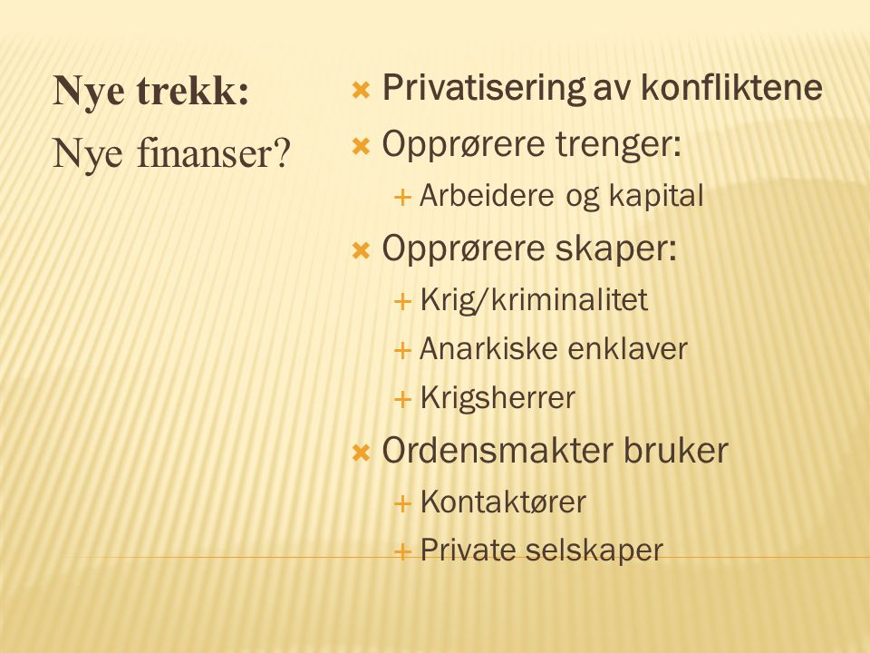 Nye trekk: Nye finanser?  Privatisering av konfliktene  Opprørere trenger:  Arbeidere og kapital  Opprørere skaper:  Krig/kriminalitet  Anarkisk