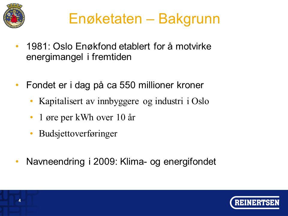 4 Enøketaten – Bakgrunn 1981: Oslo Enøkfond etablert for å motvirke energimangel i fremtiden Fondet er i dag på ca 550 millioner kroner Kapitalisert av innbyggere og industri i Oslo 1 øre per kWh over 10 år Budsjettoverføringer Navneendring i 2009: Klima- og energifondet