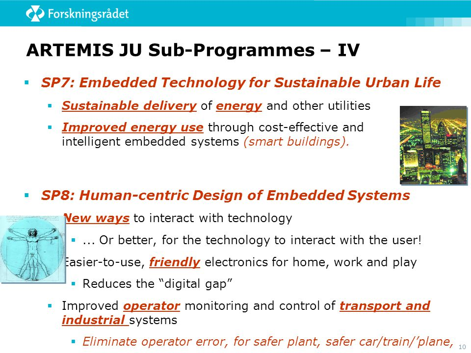 10 ARTEMIS JU Sub-Programmes – IV  SP7: Embedded Technology for Sustainable Urban Life  Sustainable delivery of energy and other utilities  Improved energy use through cost-effective and intelligent embedded systems (smart buildings).