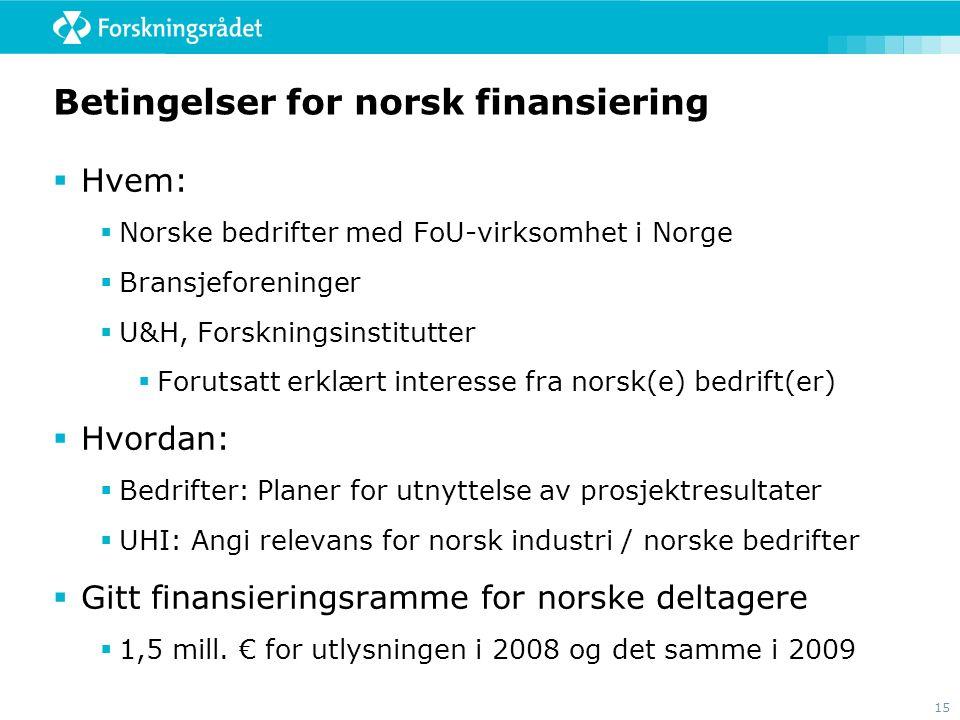 15 Betingelser for norsk finansiering  Hvem:  Norske bedrifter med FoU-virksomhet i Norge  Bransjeforeninger  U&H, Forskningsinstitutter  Forutsa