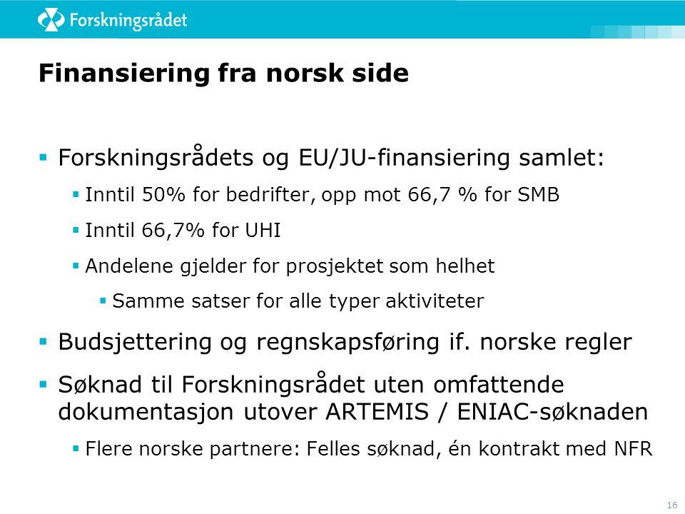16 Finansiering fra norsk side  Forskningsrådets og EU/JU-finansiering samlet:  Inntil 50% for bedrifter, opp mot 66,7 % for SMB  Inntil 66,7% for