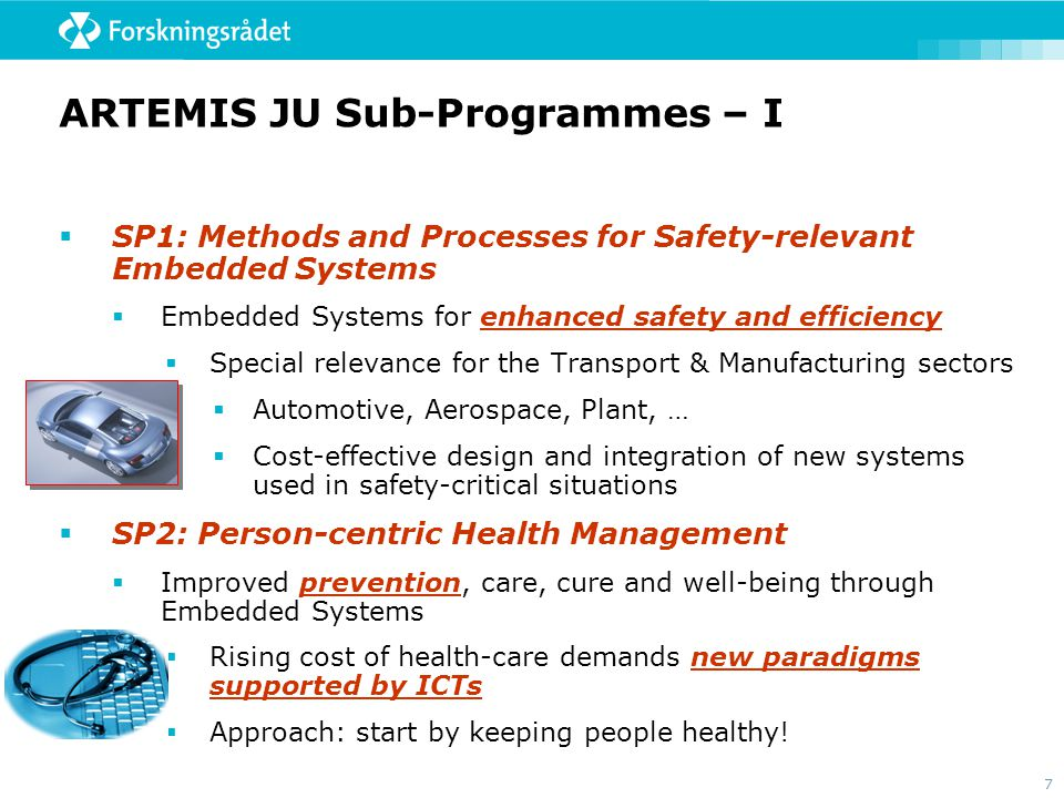 7 ARTEMIS JU Sub-Programmes – I  SP1: Methods and Processes for Safety-relevant Embedded Systems  Embedded Systems for enhanced safety and efficiency  Special relevance for the Transport & Manufacturing sectors  Automotive, Aerospace, Plant, …  Cost-effective design and integration of new systems used in safety-critical situations  SP2: Person-centric Health Management  Improved prevention, care, cure and well-being through Embedded Systems  Rising cost of health-care demands new paradigms supported by ICTs  Approach: start by keeping people healthy!