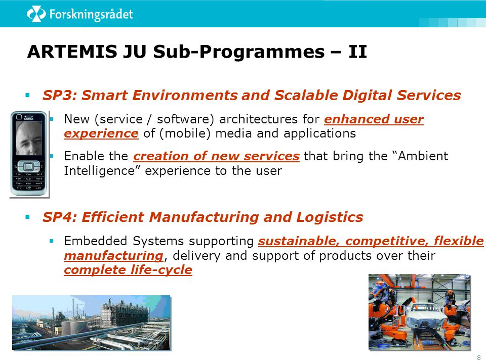 8 ARTEMIS JU Sub-Programmes – II  SP3: Smart Environments and Scalable Digital Services  New (service / software) architectures for enhanced user experience of (mobile) media and applications  Enable the creation of new services that bring the Ambient Intelligence experience to the user  SP4: Efficient Manufacturing and Logistics  Embedded Systems supporting sustainable, competitive, flexible manufacturing, delivery and support of products over their complete life-cycle