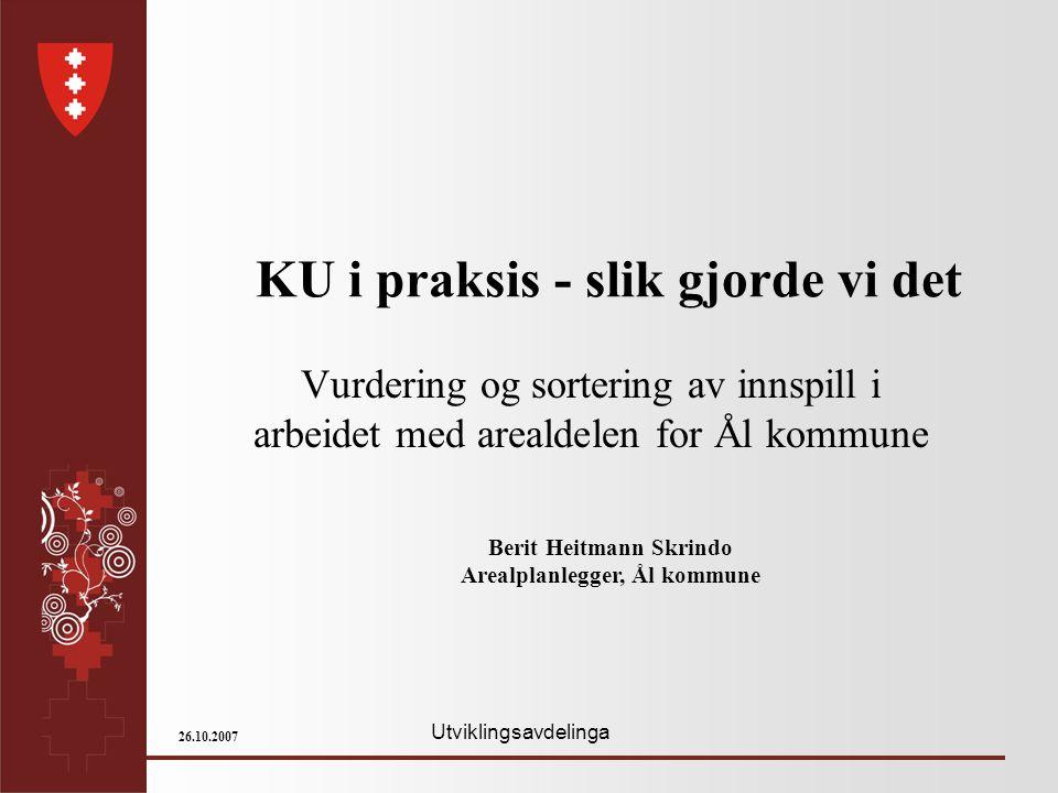 Utviklingsavdelinga 26.10.2007 KU i praksis - slik gjorde vi det Vurdering og sortering av innspill i arbeidet med arealdelen for Ål kommune Berit Hei