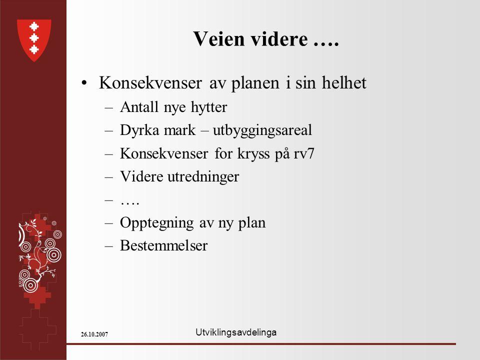 Utviklingsavdelinga 26.10.2007 Veien videre …. Konsekvenser av planen i sin helhet –Antall nye hytter –Dyrka mark – utbyggingsareal –Konsekvenser for