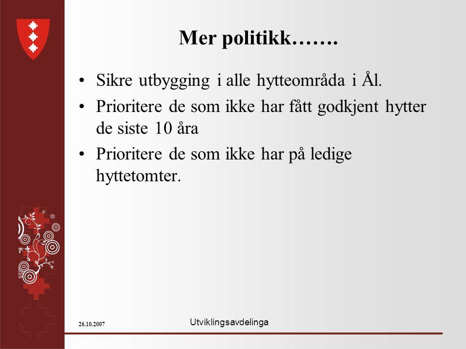Utviklingsavdelinga 26.10.2007 Mer politikk……. Sikre utbygging i alle hytteområda i Ål. Prioritere de som ikke har fått godkjent hytter de siste 10 år