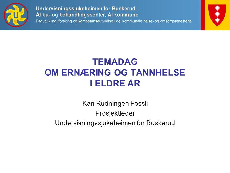 TEMADAG OM ERNÆRING OG TANNHELSE I ELDRE ÅR Kari Rudningen Fossli Prosjektleder Undervisningssjukeheimen for Buskerud