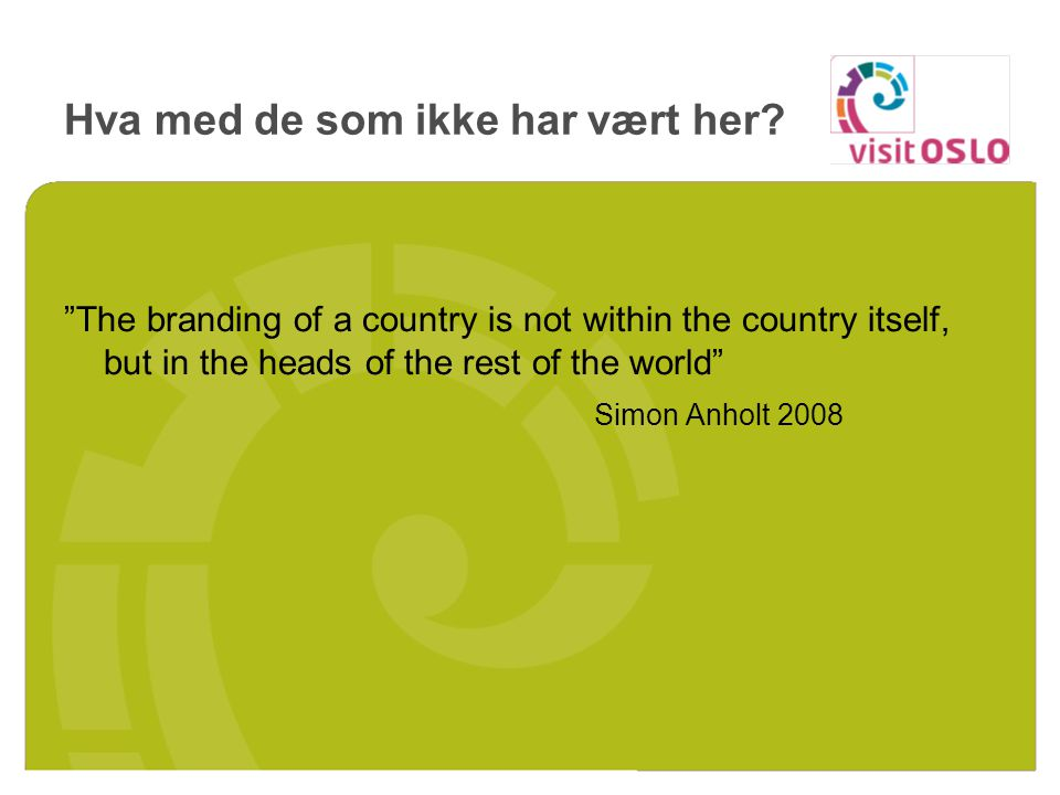 The branding of a country is not within the country itself, but in the heads of the rest of the world Simon Anholt 2008 Hva med de som ikke har vært her