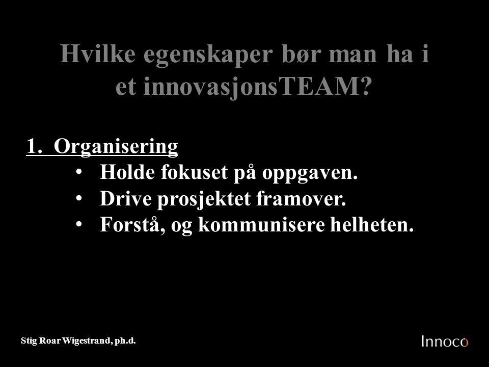 Stig Roar Wigestrand, ph.d. Hvilke egenskaper bør man ha i et innovasjonsTEAM? 1. Organisering Holde fokuset på oppgaven. Drive prosjektet framover. F