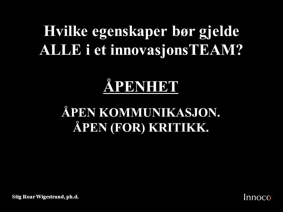 Stig Roar Wigestrand, ph.d. ÅPENHET ÅPEN KOMMUNIKASJON. ÅPEN (FOR) KRITIKK. Hvilke egenskaper bør gjelde ALLE i et innovasjonsTEAM?