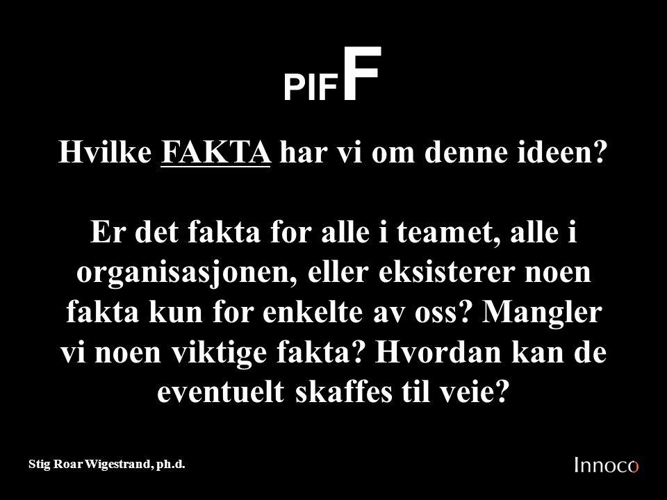 Stig Roar Wigestrand, ph.d. PIF F Hvilke FAKTA har vi om denne ideen? Er det fakta for alle i teamet, alle i organisasjonen, eller eksisterer noen fak
