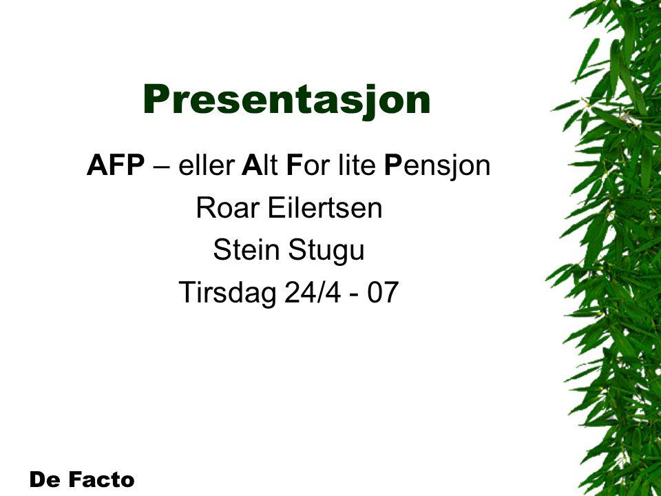 Presentasjon AFP – eller Alt For lite Pensjon Roar Eilertsen Stein Stugu Tirsdag 24/4 - 07 De Facto
