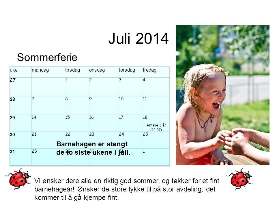 Juli 2014 Sommerferie Barnehagen er stengt de to siste ukene i juli. Amalie 3 år (19.07) Vi ønsker dere alle en riktig god sommer, og takker for et fi