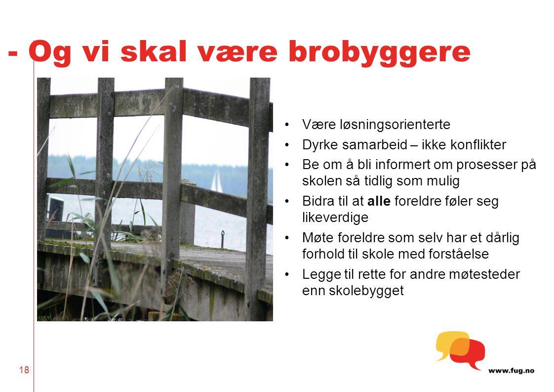 18 - Og vi skal være brobyggere Være løsningsorienterte Dyrke samarbeid – ikke konflikter Be om å bli informert om prosesser på skolen så tidlig som m