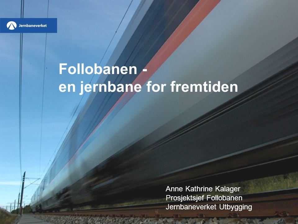 Follobanen - en jernbane for fremtiden Anne Kathrine Kalager Prosjektsjef Follobanen Jernbaneverket Utbygging