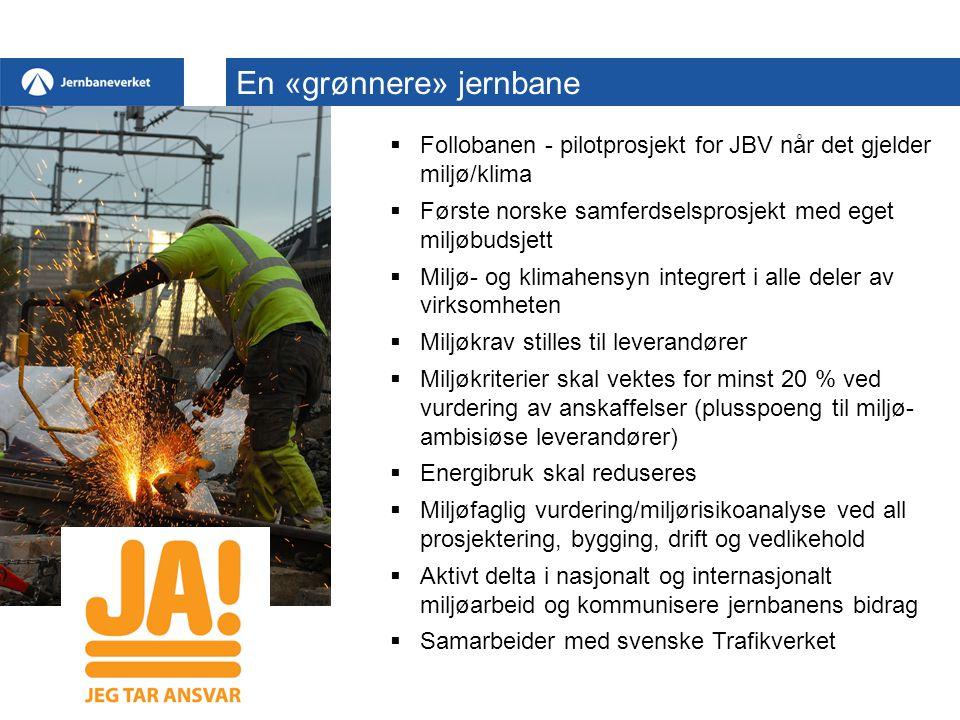 Follobanen - pilotprosjekt for JBV når det gjelder miljø/klima  Første norske samferdselsprosjekt med eget miljøbudsjett  Miljø- og klimahensyn integrert i alle deler av virksomheten  Miljøkrav stilles til leverandører  Miljøkriterier skal vektes for minst 20 % ved vurdering av anskaffelser (plusspoeng til miljø- ambisiøse leverandører)  Energibruk skal reduseres  Miljøfaglig vurdering/miljørisikoanalyse ved all prosjektering, bygging, drift og vedlikehold  Aktivt delta i nasjonalt og internasjonalt miljøarbeid og kommunisere jernbanens bidrag  Samarbeider med svenske Trafikverket En «grønnere» jernbane