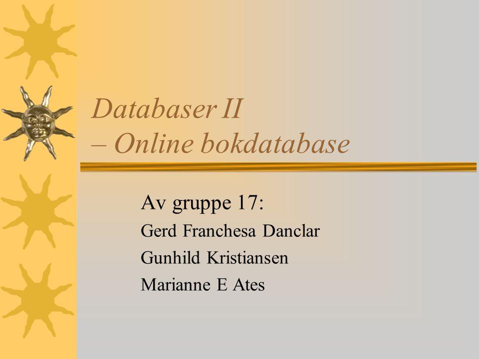 Databaser II – Online bokdatabase Av gruppe 17: Gerd Franchesa Danclar Gunhild Kristiansen Marianne E Ates