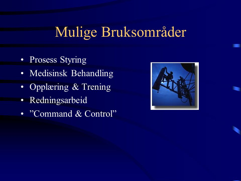 Mulige Bruksområder Prosess Styring Medisinsk Behandling Opplæring & Trening Redningsarbeid Command & Control
