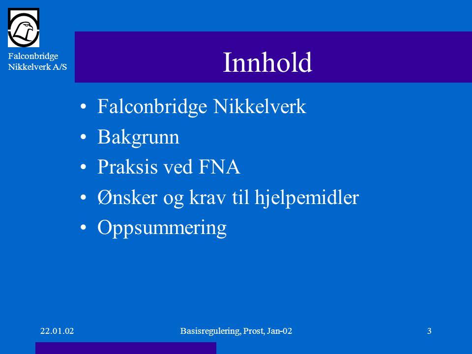 Falconbridge Nikkelverk A/S 22.01.02Basisregulering, Prost, Jan-024 Falconbridge Nikkelverk A/S Ni Co Cu H 2 SO 4 Au Pt Pd Ir Ru RhProdukter:Ni Co Cu H 2 SO 4, Au Pt Pd Ir Ru Rh 520520 ansatte 85.000Ni285.000 tonn Ni2 $/Ib 4.500Co20 4.500 tonn Co 20 $/Ib Pt20000 en del Pt20000 $/Ib