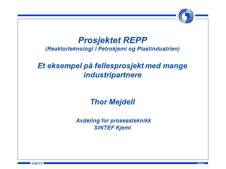 SINTEF 7/20/2014 Prosjektet REPP (Reaktorteknologi i Petrokjemi og Plastindustrien) Et eksempel på fellesprosjekt med mange industripartnere Thor Mejdell Avdeling for prosessteknikk SINTEF Kjemi