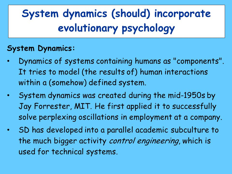 System dynamics (should) incorporate evolutionary psychology System Dynamics: Dynamics of systems containing humans as