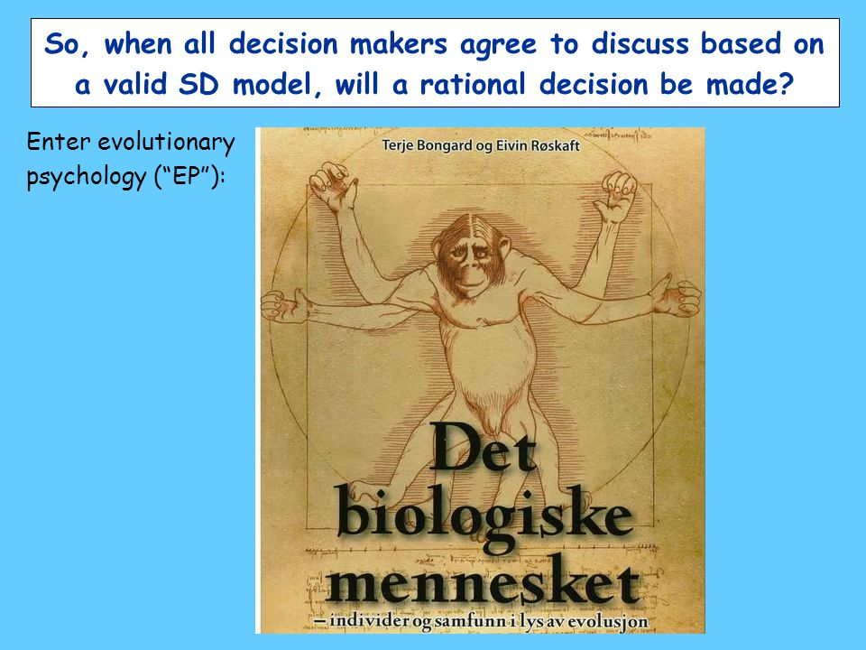 "So, when all decision makers agree to discuss based on a valid SD model, will a rational decision be made? Enter evolutionary psychology (""EP""):"