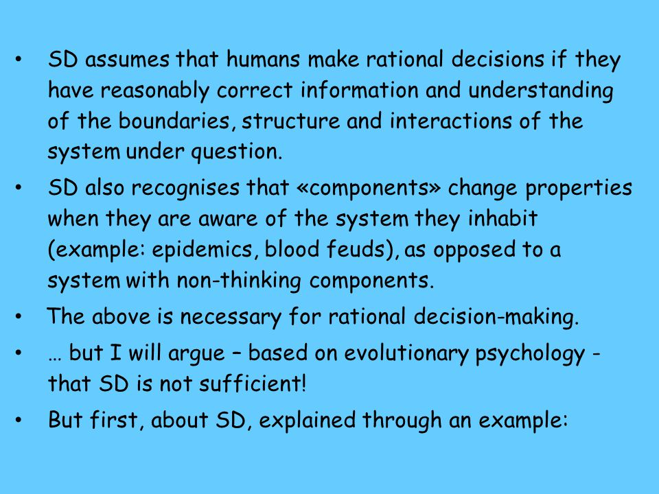 SD assumes that humans make rational decisions if they have reasonably correct information and understanding of the boundaries, structure and interactions of the system under question.