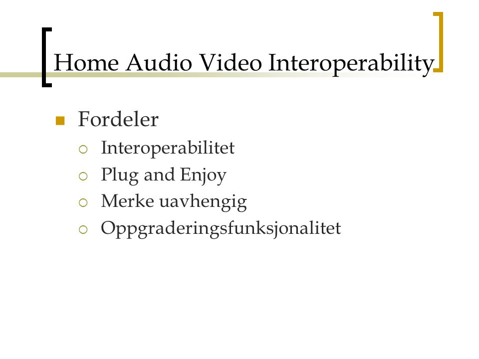 Home Audio Video Interoperability Fordeler  Interoperabilitet  Plug and Enjoy  Merke uavhengig  Oppgraderingsfunksjonalitet