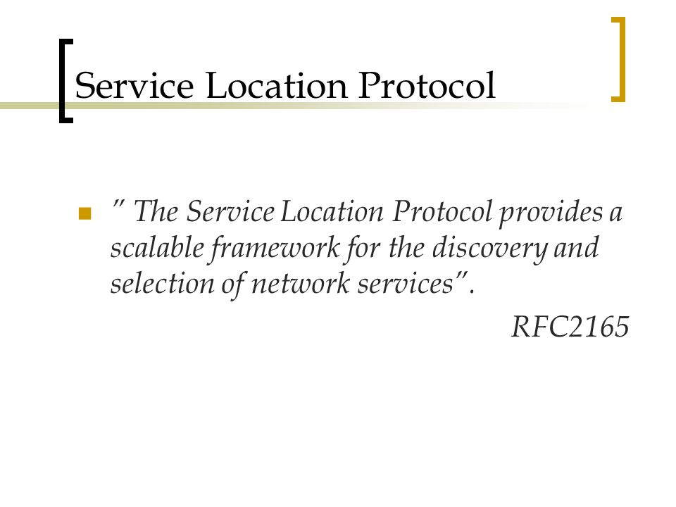 Service Location Protocol The Service Location Protocol provides a scalable framework for the discovery and selection of network services .