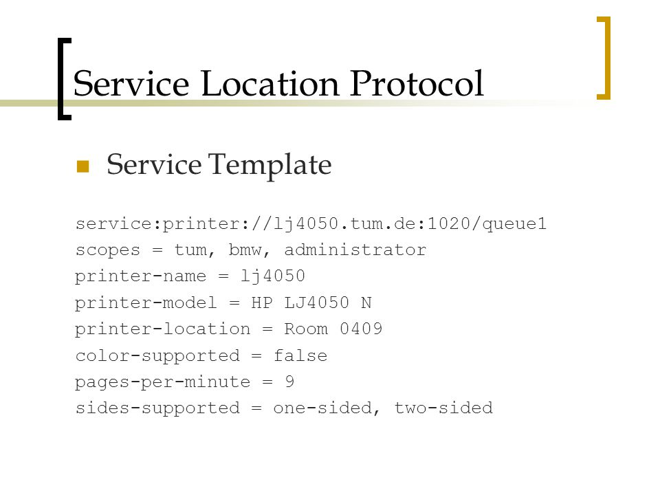 Service Location Protocol Service Template service:printer://lj4050.tum.de:1020/queue1 scopes = tum, bmw, administrator printer-name = lj4050 printer-model = HP LJ4050 N printer-location = Room 0409 color-supported = false pages-per-minute = 9 sides-supported = one-sided, two-sided