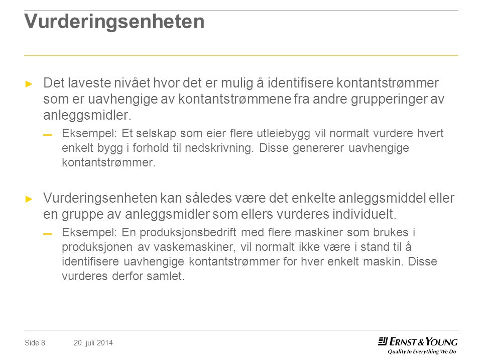 20. juli 2014Side 8 Vurderingsenheten ► Det laveste nivået hvor det er mulig å identifisere kontantstrømmer som er uavhengige av kontantstrømmene fra