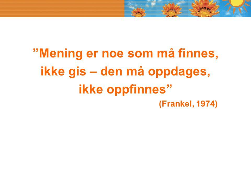 """""""Mening er noe som må finnes, ikke gis – den må oppdages, ikke oppfinnes"""" (Frankel, 1974)"""