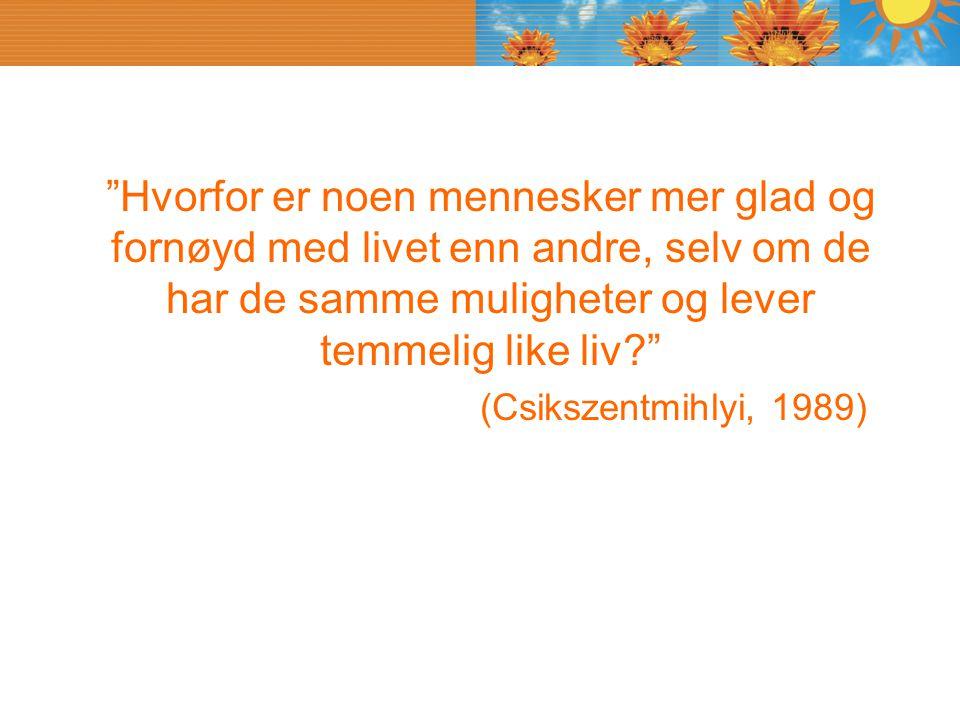 """""""Hvorfor er noen mennesker mer glad og fornøyd med livet enn andre, selv om de har de samme muligheter og lever temmelig like liv?"""" (Csikszentmihlyi,"""