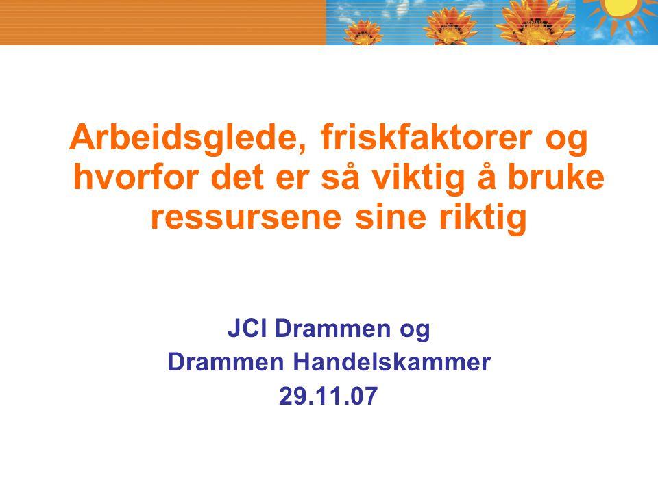 Arbeidsglede, friskfaktorer og hvorfor det er så viktig å bruke ressursene sine riktig JCI Drammen og Drammen Handelskammer 29.11.07