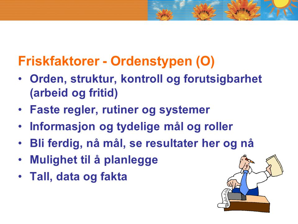 Friskfaktorer - Ordenstypen (O) Orden, struktur, kontroll og forutsigbarhet (arbeid og fritid) Faste regler, rutiner og systemer Informasjon og tydeli