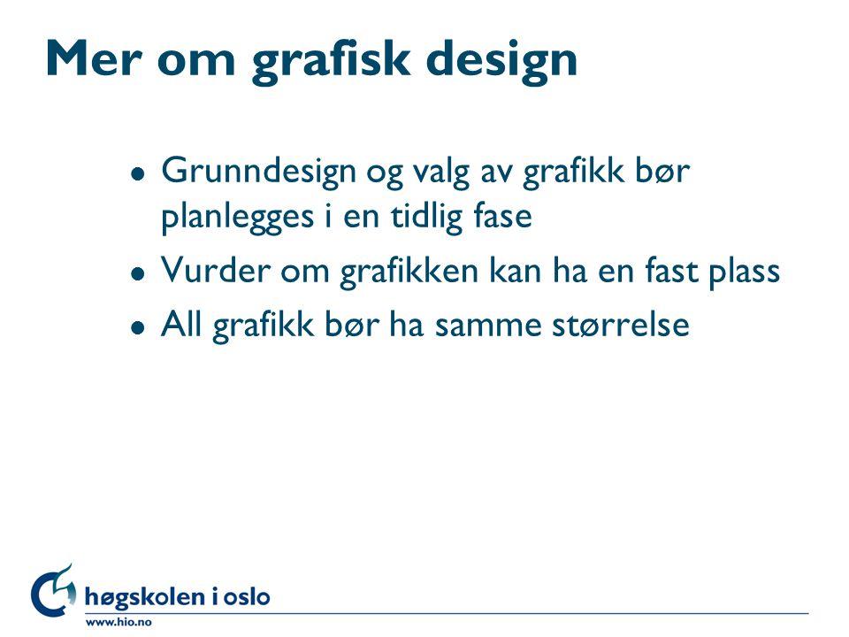 Mer om grafisk design l Grunndesign og valg av grafikk bør planlegges i en tidlig fase l Vurder om grafikken kan ha en fast plass l All grafikk bør ha samme størrelse