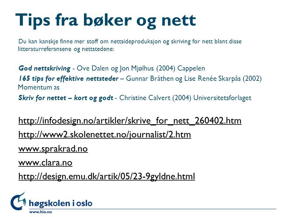 Tips fra bøker og nett Du kan kanskje finne mer stoff om nettsideproduksjon og skriving for nett blant disse litteraturreferansene og nettstedene: God nettskriving - Ove Dalen og Jon Mjølhus (2004) Cappelen 165 tips for effektive nettsteder – Gunnar Bråthen og Lise Renée Skarpås (2002) Momentum as Skriv for nettet – kort og godt - Christine Calvert (2004) Universitetsforlaget http://infodesign.no/artikler/skrive_for_nett_260402.htm http://www2.skolenettet.no/journalist/2.htm www.sprakrad.no www.clara.no http://design.emu.dk/artik/05/23-9gyldne.html