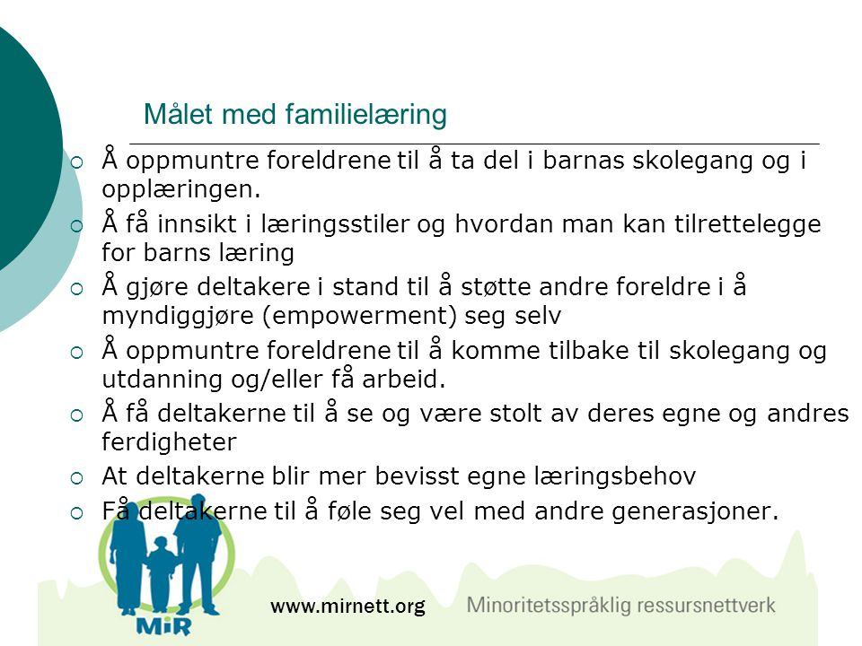 Målet med familielæring  Å oppmuntre foreldrene til å ta del i barnas skolegang og i opplæringen.  Å få innsikt i læringsstiler og hvordan man kan t