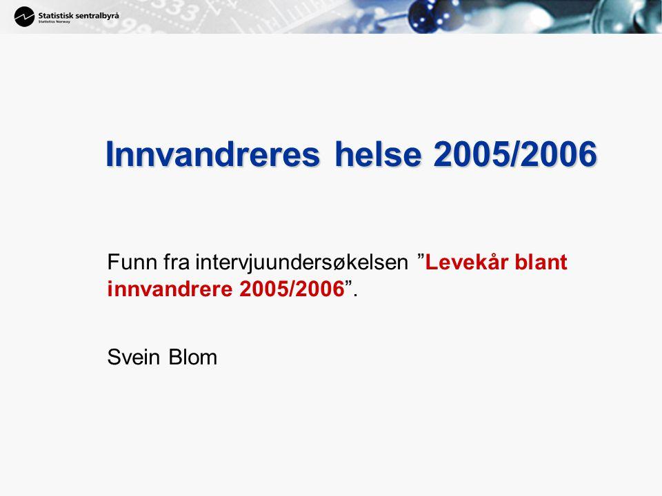 """1 Innvandreres helse 2005/2006 Funn fra intervjuundersøkelsen """"Levekår blant innvandrere 2005/2006"""". Svein Blom"""