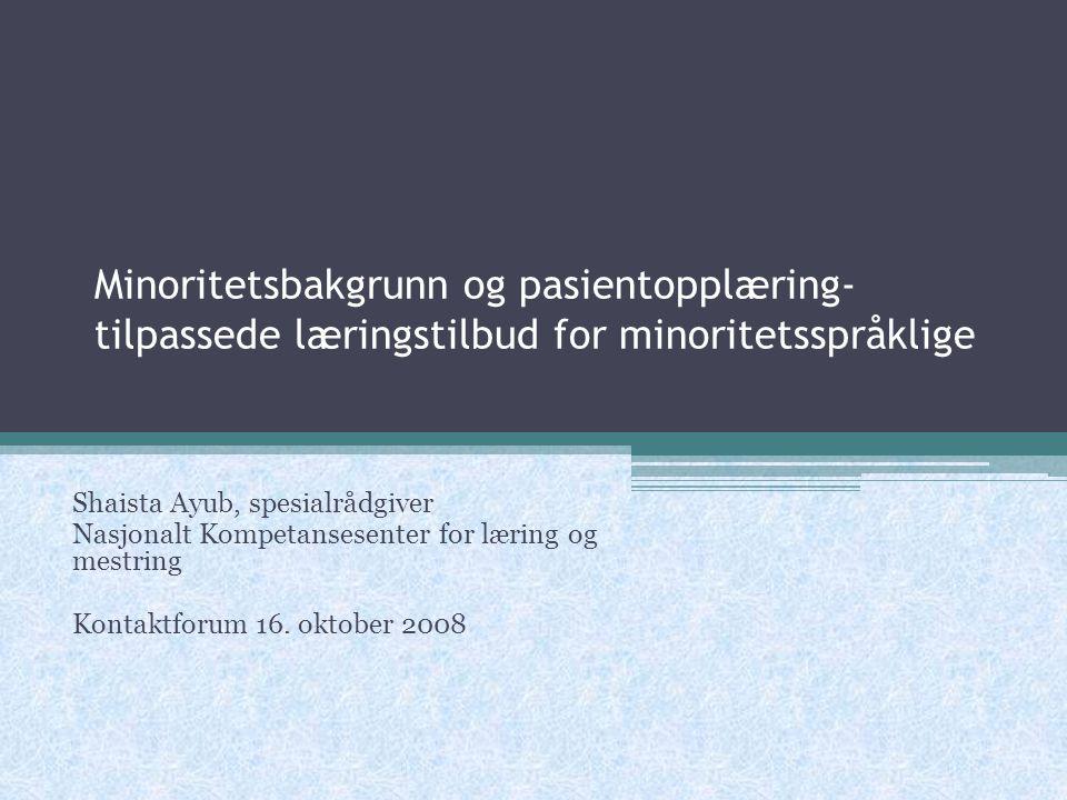 Minoritetsbakgrunn og pasientopplæring- tilpassede læringstilbud for minoritetsspråklige Shaista Ayub, spesialrådgiver Nasjonalt Kompetansesenter for læring og mestring Kontaktforum 16.